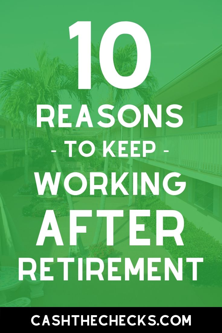 Retirement usually means you\'re done working. Why would you want to keep working after you retire? Here are 10 reasons to keep working after retirement. #retirement #retire #cashthechecks